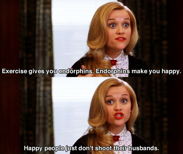 exercise gives you endorphins.  Endorphins make you happy.  Elle Woods Legally blond exercise endorphins quote.