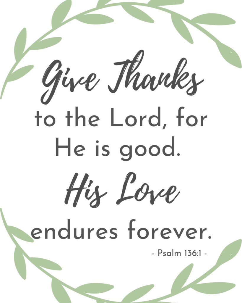Give Thanks to the Lord, for he is good.  His love endures forever.  Psalm 136 1, free printable thanksgiving sign, free printable farmhouse bible verse.